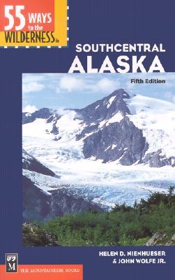 55 Ways to the Wilderness in Southcentral Alaska By Nienhueser, Helen D./ Wolfe, John